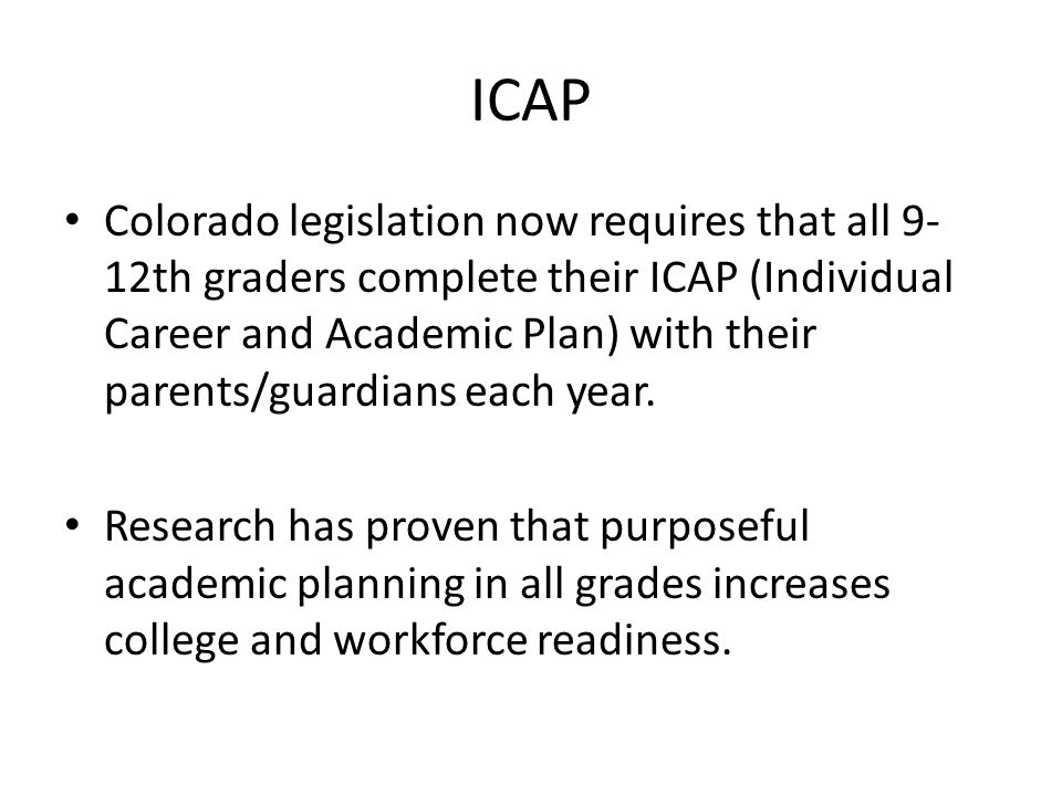 ICAP Colorado legislation now requires that all 9- 12th graders complete their ICAP (Individual Career and Academic Plan) with their parents/guardians each year.