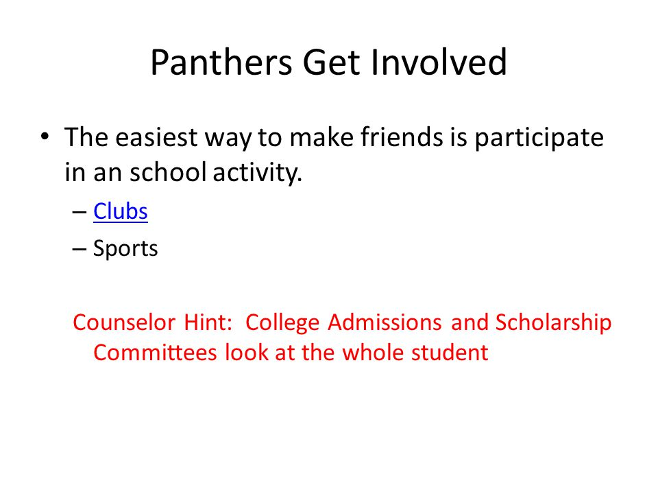 Panthers Get Involved The easiest way to make friends is participate in an school activity. – Clubs Clubs – Sports Counselor Hint: College Admissions