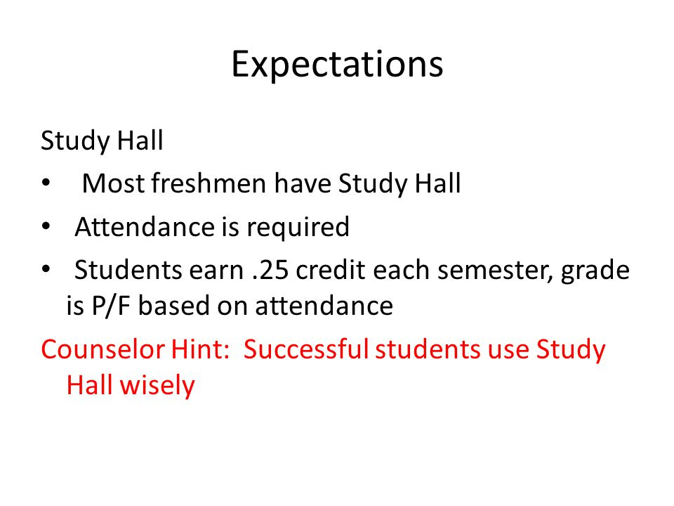 Expectations Study Hall Most freshmen have Study Hall Attendance is required Students earn.25 credit each semester, grade is P/F based on attendance Counselor Hint: Successful students use Study Hall wisely