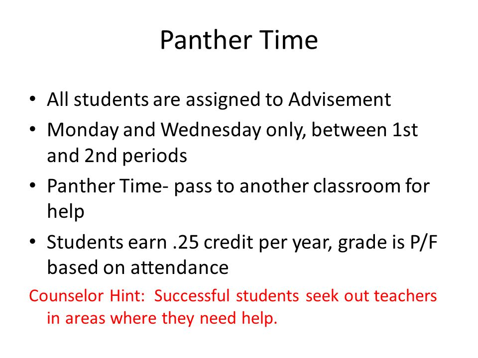 Panther Time All students are assigned to Advisement Monday and Wednesday only, between 1st and 2nd periods Panther Time- pass to another classroom for help Students earn.25 credit per year, grade is P/F based on attendance Counselor Hint: Successful students seek out teachers in areas where they need help.