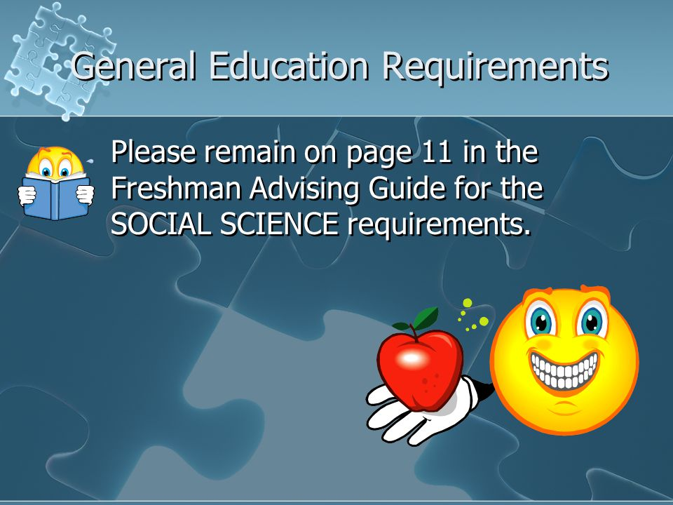 General Education Requirements Please remain on page 11 in the Freshman Advising Guide for the SOCIAL SCIENCE requirements.