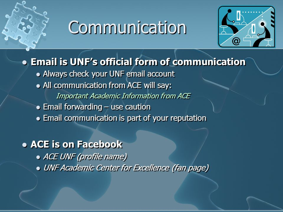 Communication Email is UNF's official form of communication Always check your UNF email account All communication from ACE will say: Important Academic Information from ACE Email forwarding – use caution Email communication is part of your reputation ACE is on Facebook ACE UNF (profile name) UNF Academic Center for Excellence (fan page) Email is UNF's official form of communication Always check your UNF email account All communication from ACE will say: Important Academic Information from ACE Email forwarding – use caution Email communication is part of your reputation ACE is on Facebook ACE UNF (profile name) UNF Academic Center for Excellence (fan page)