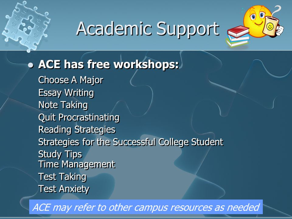 Academic Support ACE has free workshops: Choose A Major Essay Writing Note Taking Quit Procrastinating Reading Strategies Strategies for the Successful College Student Study Tips Time Management Test Taking Test Anxiety ACE has free workshops: Choose A Major Essay Writing Note Taking Quit Procrastinating Reading Strategies Strategies for the Successful College Student Study Tips Time Management Test Taking Test Anxiety ACE may refer to other campus resources as needed