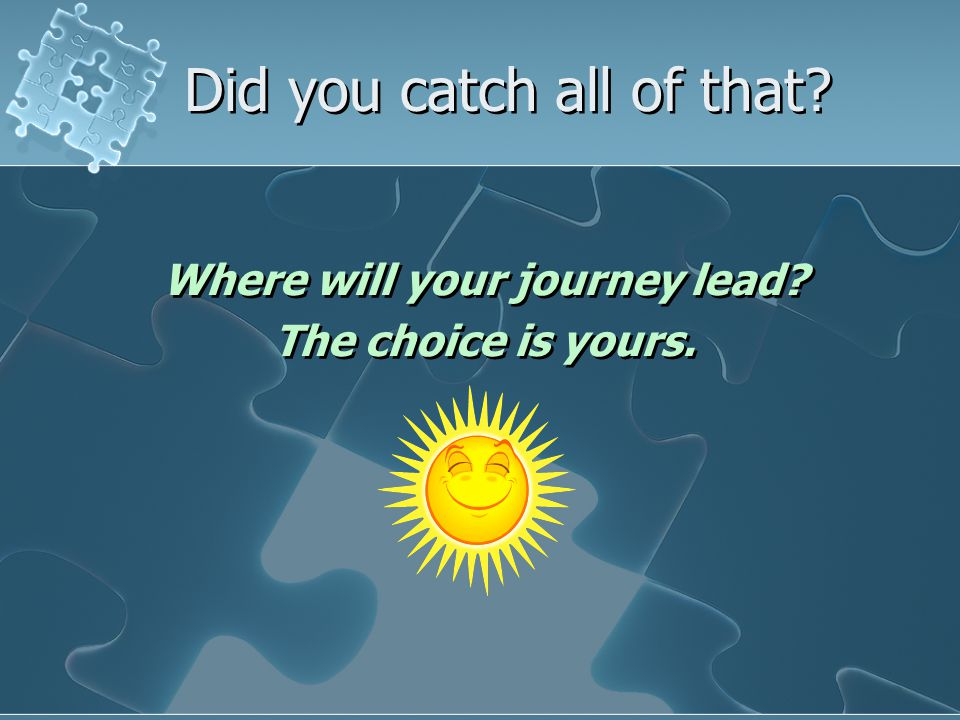 Did you catch all of that. Where will your journey lead.