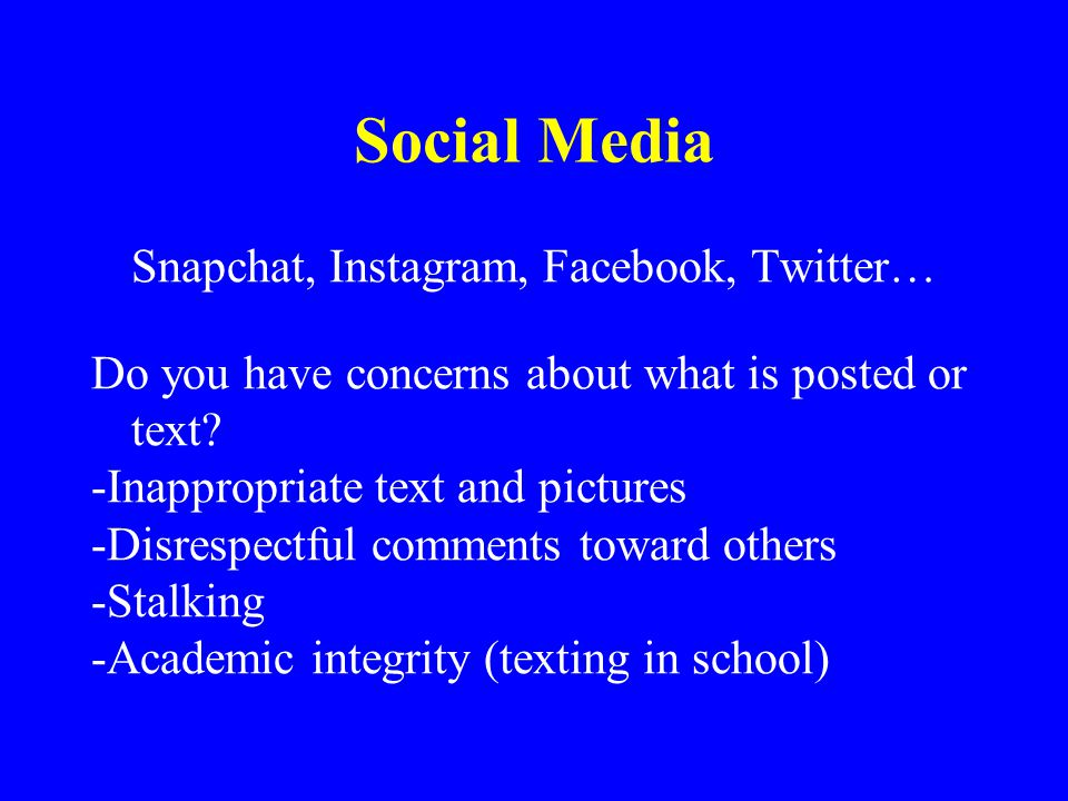 Social Media Snapchat, Instagram, Facebook, Twitter… Do you have concerns about what is posted or text? -Inappropriate text and pictures -Disrespectfu