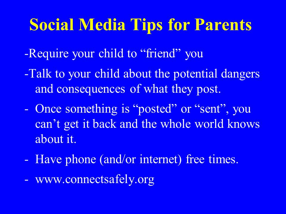 "Social Media Tips for Parents -Require your child to ""friend"" you -Talk to your child about the potential dangers and consequences of what they post."