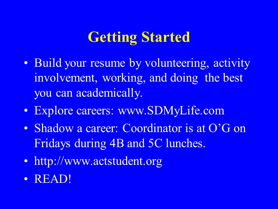 Getting Started Build your resume by volunteering, activity involvement, working, and doing the best you can academically. Explore careers: www.SDMyLi