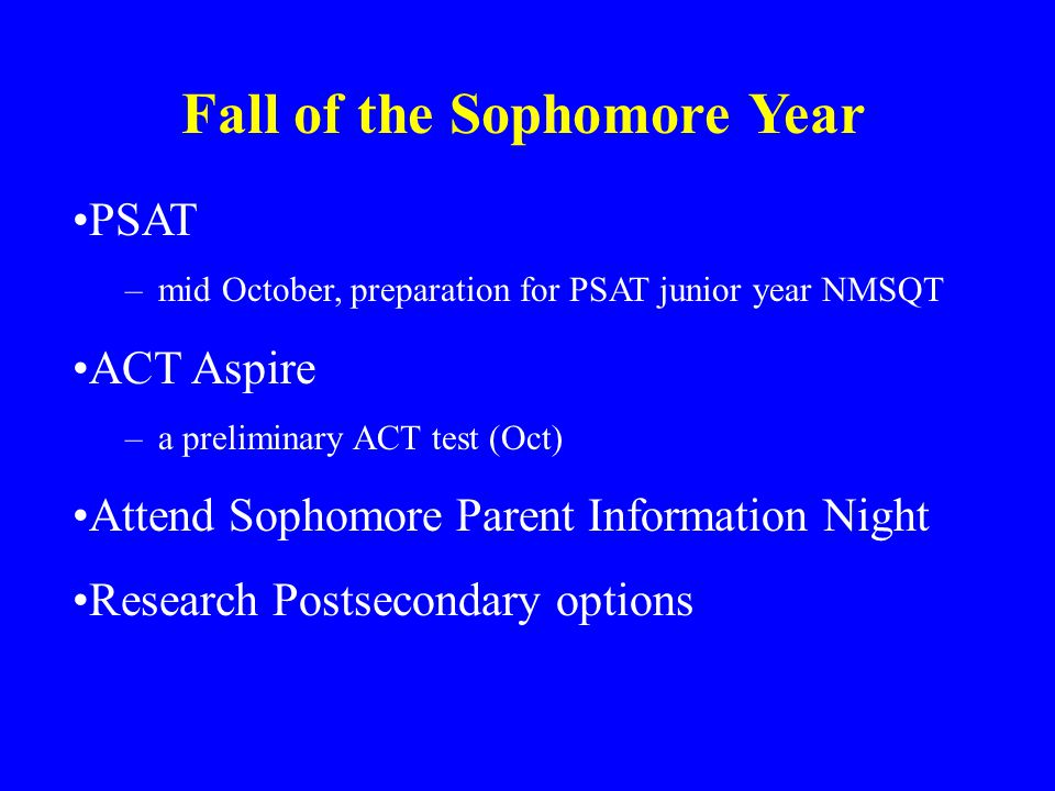 Fall of the Sophomore Year PSAT –mid October, preparation for PSAT junior year NMSQT ACT Aspire –a preliminary ACT test (Oct) Attend Sophomore Parent