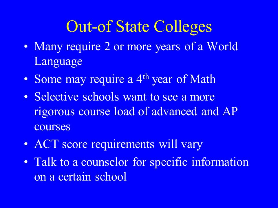 Out-of State Colleges Many require 2 or more years of a World Language Some may require a 4 th year of Math Selective schools want to see a more rigor