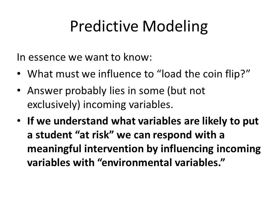 "Predictive Modeling In essence we want to know: What must we influence to ""load the coin flip?"" Answer probably lies in some (but not exclusively) inc"