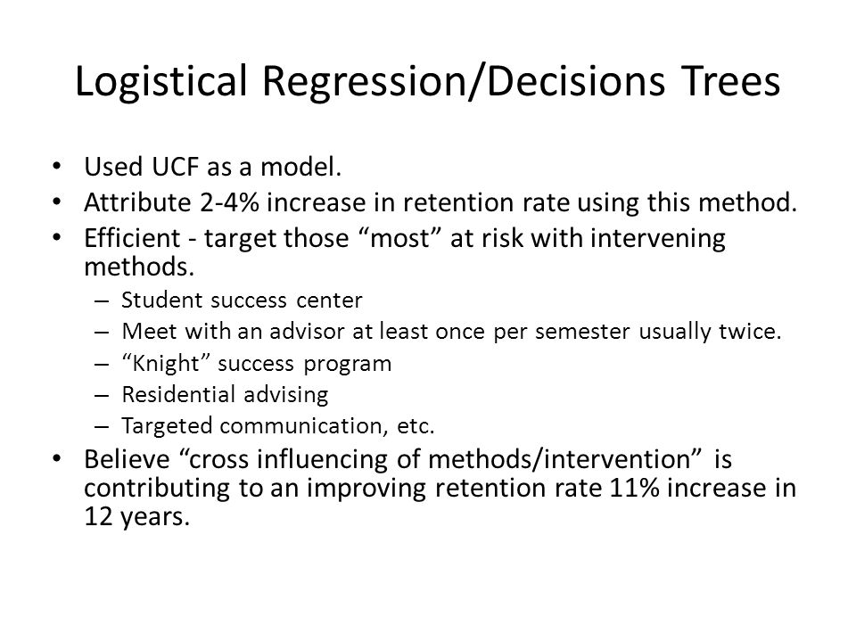 "Logistical Regression/Decisions Trees Used UCF as a model. Attribute 2-4% increase in retention rate using this method. Efficient - target those ""most"