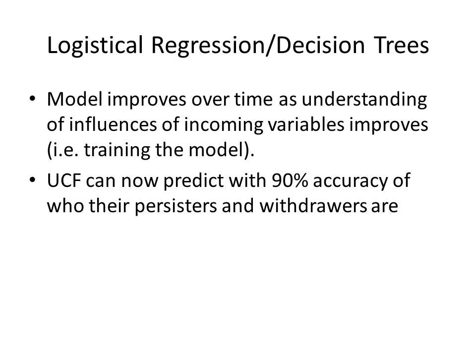 Logistical Regression/Decision Trees Model improves over time as understanding of influences of incoming variables improves (i.e. training the model).