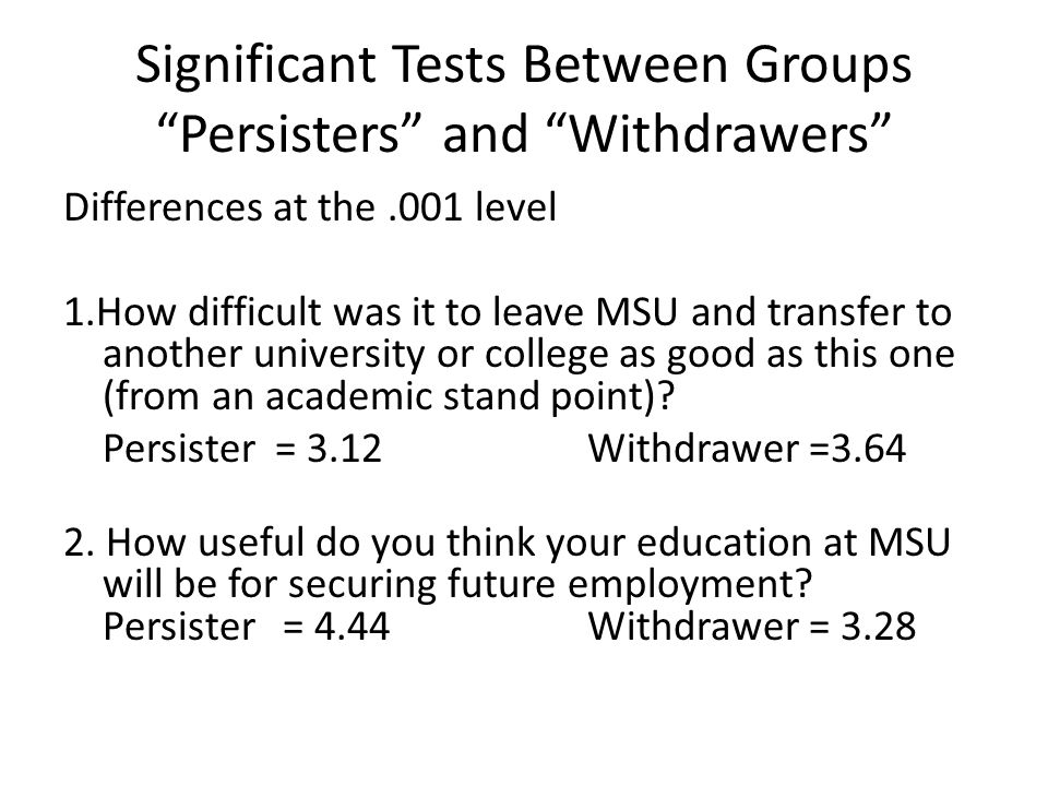 "Significant Tests Between Groups ""Persisters"" and ""Withdrawers"" Differences at the.001 level 1.How difficult was it to leave MSU and transfer to anoth"