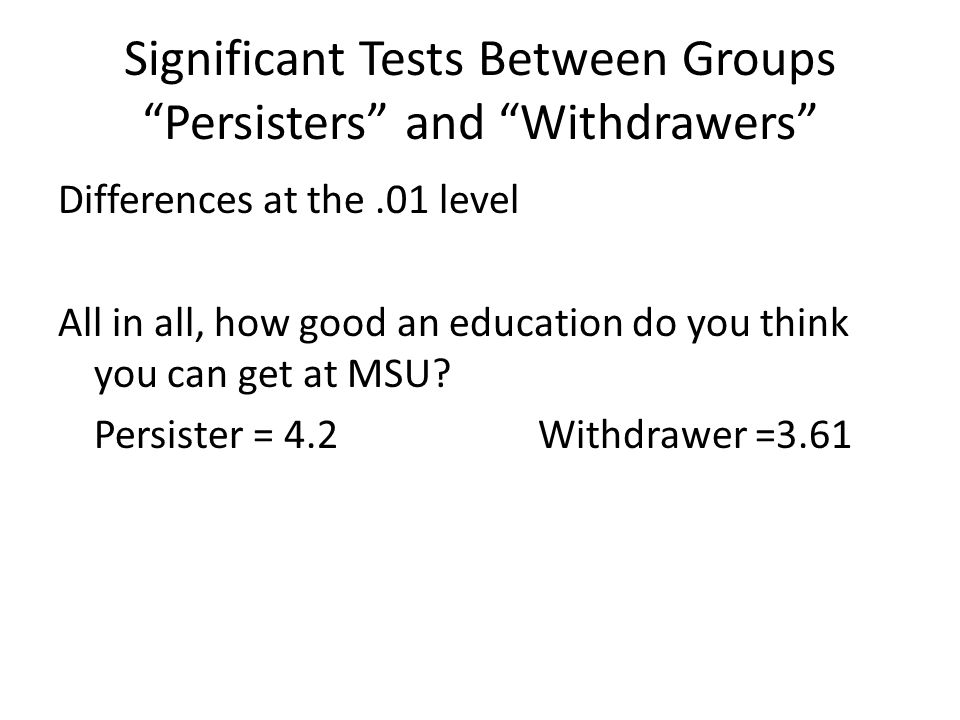 "Significant Tests Between Groups ""Persisters"" and ""Withdrawers"" Differences at the.01 level All in all, how good an education do you think you can get"