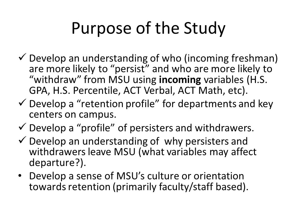 "Purpose of the Study Develop an understanding of who (incoming freshman) are more likely to ""persist"" and who are more likely to ""withdraw"" from MSU u"