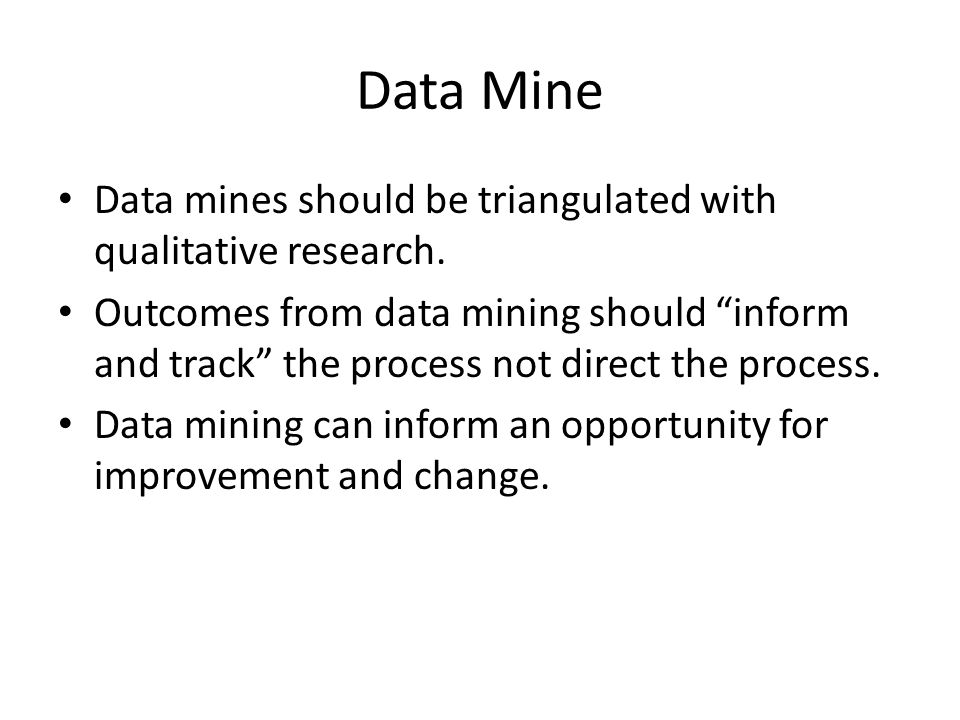 "Data Mine Data mines should be triangulated with qualitative research. Outcomes from data mining should ""inform and track"" the process not direct the"