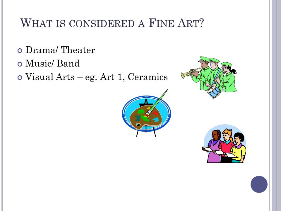 W HAT IS CONSIDERED A F INE A RT ? Drama/ Theater Music/ Band Visual Arts – eg. Art 1, Ceramics