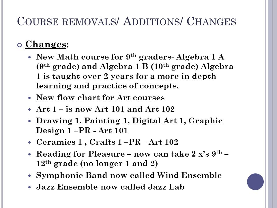 C OURSE REMOVALS / A DDITIONS / C HANGES Changes: New Math course for 9 th graders- Algebra 1 A (9 th grade) and Algebra 1 B (10 th grade) Algebra 1 is taught over 2 years for a more in depth learning and practice of concepts.