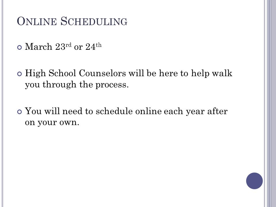 O NLINE S CHEDULING March 23 rd or 24 th High School Counselors will be here to help walk you through the process.