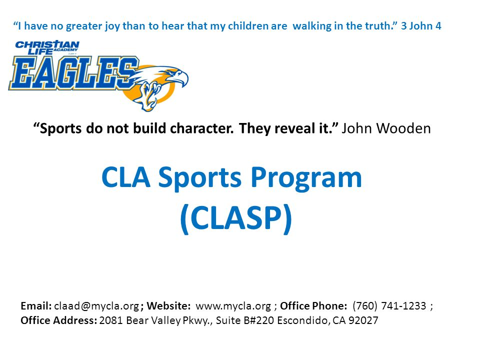 CLA Sports Program (CLASP) CLASP Mission: Competitive High School & Youth development sports program fueled by COMMUNITY, with the intent to DISCIPLE and endeavoring for EXCELLENCE in Christ. CLASP is volunteer lead, coached and facilitated CLASP is Non-CIF and participates in Non-CIF leagues in San Diego, Riverside, Orange county up to Bakersfield (football only).