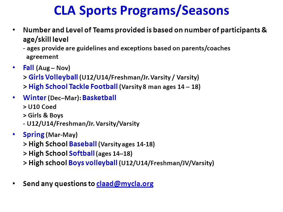 CLA Sports Programs/Seasons Number and Level of Teams provided is based on number of participants & age/skill level - ages provide are guidelines and exceptions based on parents/coaches agreement Fall (Aug – Nov) > Girls Volleyball (U12/U14/Freshman/Jr.