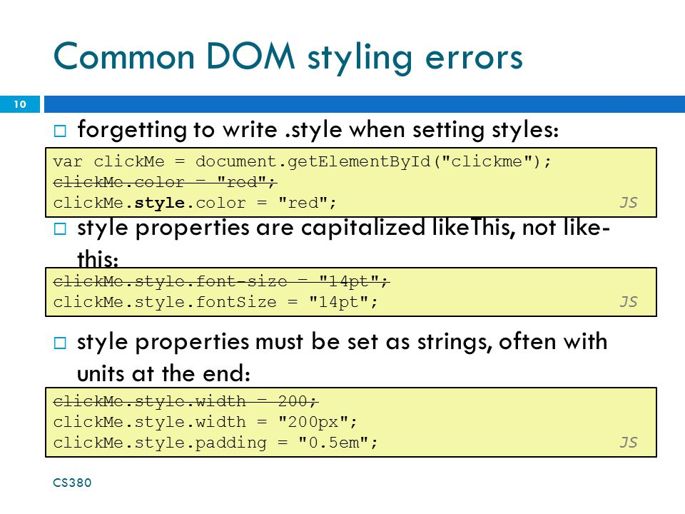 Common DOM styling errors  forgetting to write.style when setting styles: CS380 10 var clickMe = document.getElementById( clickme ); clickMe.color = red ; clickMe.style.color = red ; JS  style properties are capitalized likeThis, not like- this: clickMe.style.font-size = 14pt ; clickMe.style.fontSize = 14pt ; JS  style properties must be set as strings, often with units at the end: clickMe.style.width = 200; clickMe.style.width = 200px ; clickMe.style.padding = 0.5em ; JS