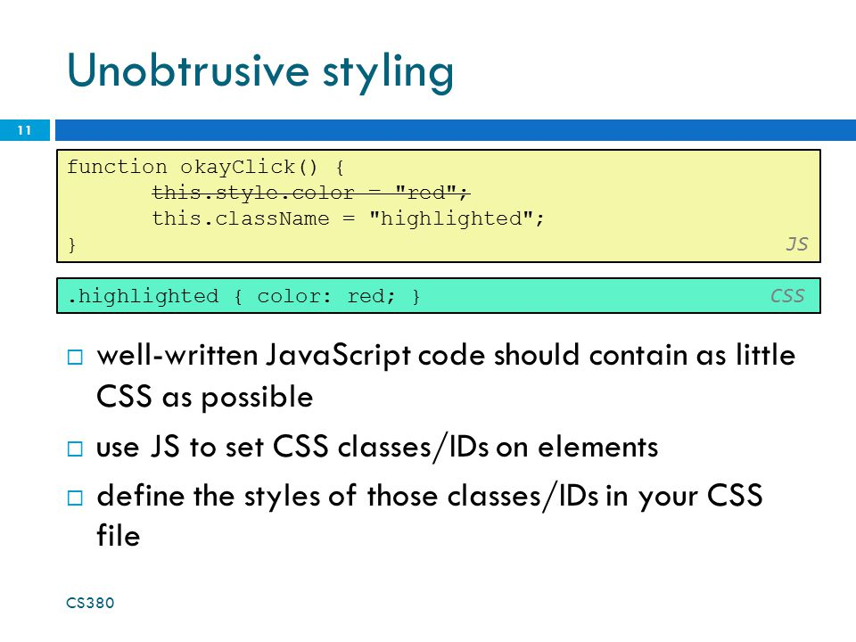 Unobtrusive styling CS380 11 function okayClick() { this.style.color = red ; this.className = highlighted ; } JS.highlighted { color: red; } CSS  well-written JavaScript code should contain as little CSS as possible  use JS to set CSS classes/IDs on elements  define the styles of those classes/IDs in your CSS file