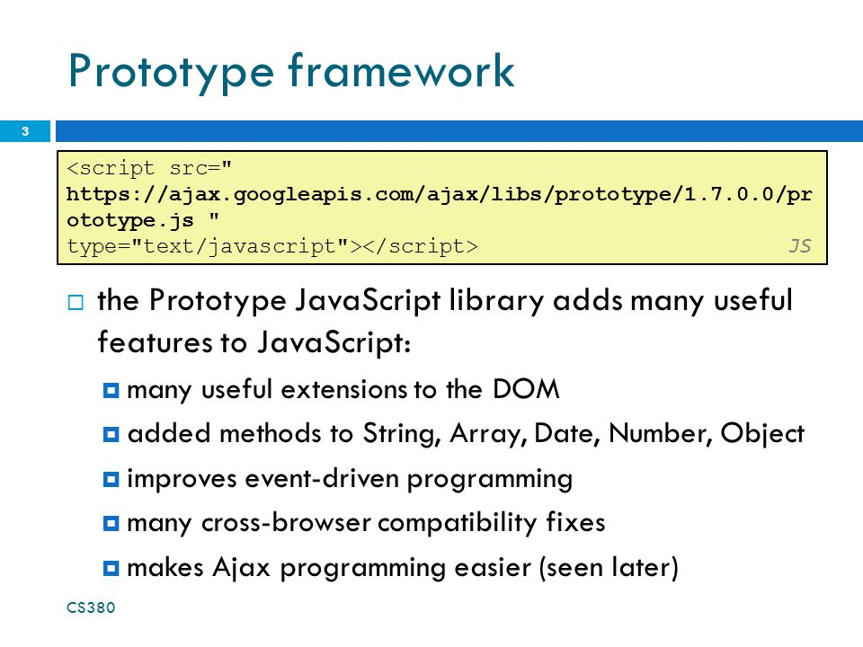 Prototype framework  the Prototype JavaScript library adds many useful features to JavaScript:  many useful extensions to the DOM  added methods to String, Array, Date, Number, Object  improves event-driven programming  many cross-browser compatibility fixes  makes Ajax programming easier (seen later) <script src= https://ajax.googleapis.com/ajax/libs/prototype/1.7.0.0/pr ototype.js type= text/javascript > JS CS380 3