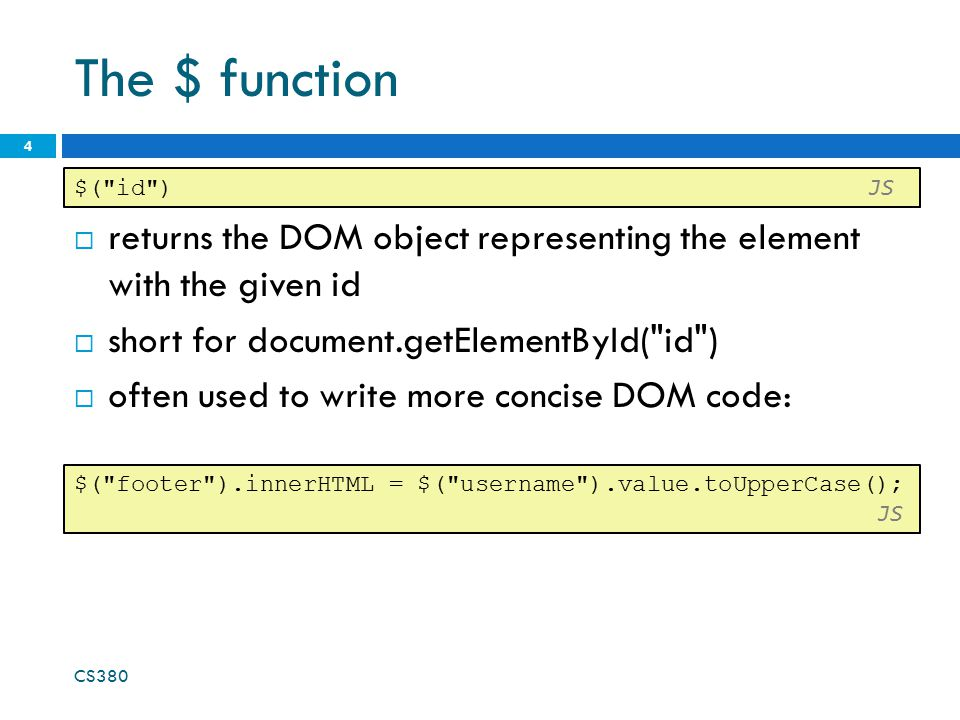 The $ function  returns the DOM object representing the element with the given id  short for document.getElementById( id )  often used to write more concise DOM code: CS380 4 $( id ) JS $( footer ).innerHTML = $( username ).value.toUpperCase(); JS