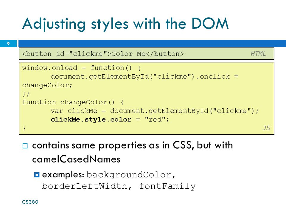 Adjusting styles with the DOM  contains same properties as in CSS, but with camelCasedNames  examples: backgroundColor, borderLeftWidth, fontFamily CS380 9 window.onload = function() { document.getElementById( clickme ).onclick = changeColor; }; function changeColor() { var clickMe = document.getElementById( clickme ); clickMe.style.color = red ; } JS Color Me HTML