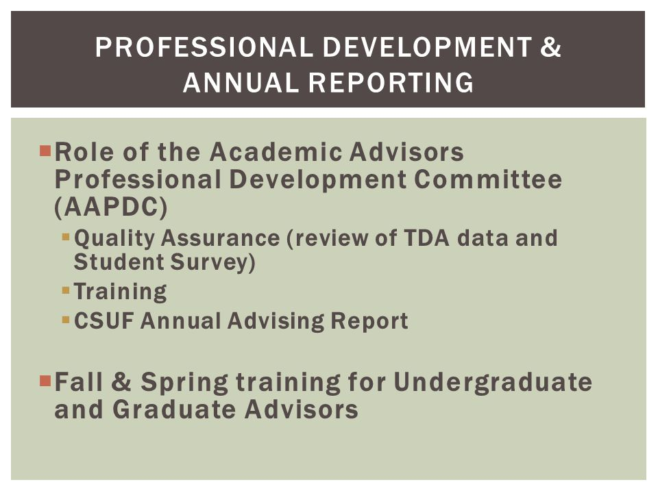 PROFESSIONAL DEVELOPMENT & ANNUAL REPORTING  Role of the Academic Advisors Professional Development Committee (AAPDC)  Quality Assurance (review of TDA data and Student Survey)  Training  CSUF Annual Advising Report  Fall & Spring training for Undergraduate and Graduate Advisors