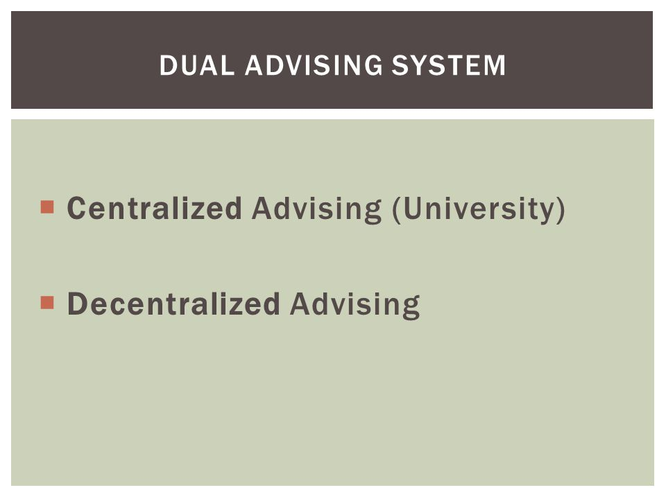  Centralized Advising (University)  Decentralized Advising DUAL ADVISING SYSTEM