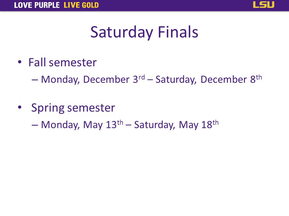 Fall semester – Monday, December 3 rd – Saturday, December 8 th Spring semester – Monday, May 13 th – Saturday, May 18 th Saturday Finals