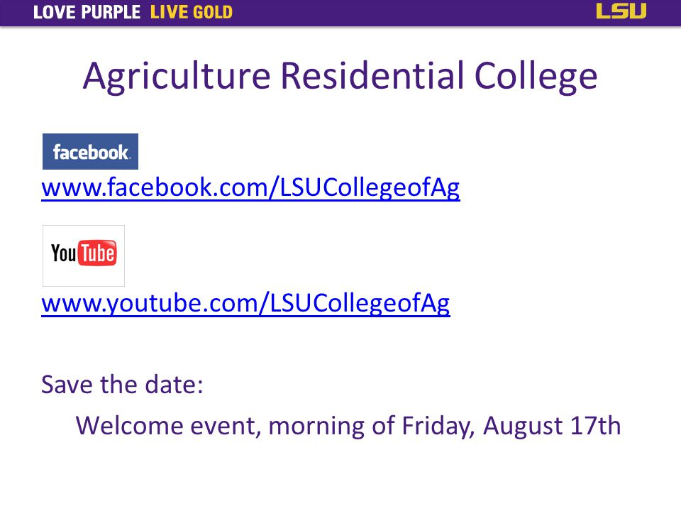Agriculture Residential College www.facebook.com/LSUCollegeofAg www.youtube.com/LSUCollegeofAg Save the date: Welcome event, morning of Friday, August 17th