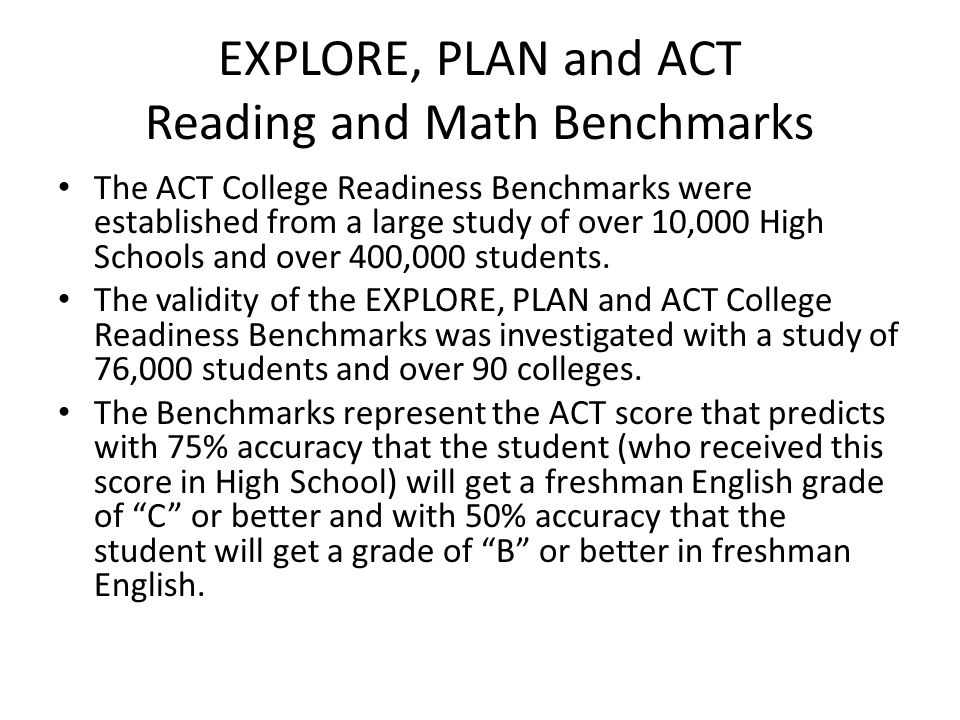 EXPLORE, PLAN and ACT Reading and Math Benchmarks The ACT College Readiness Benchmarks were established from a large study of over 10,000 High Schools and over 400,000 students.