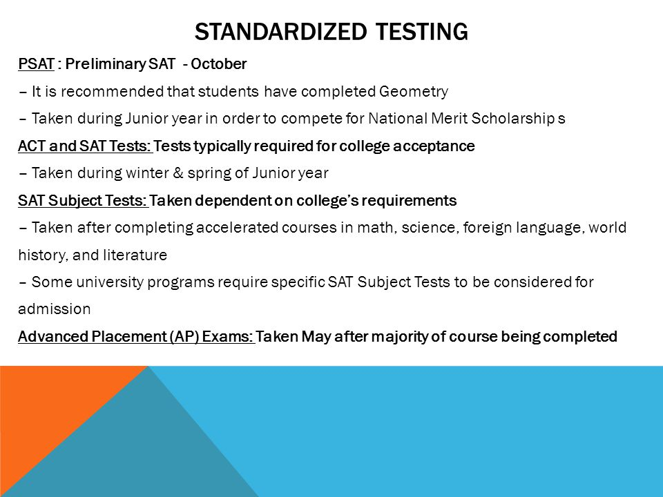 STANDARDIZED TESTING PSAT : Preliminary SAT - October – It is recommended that students have completed Geometry – Taken during Junior year in order to compete for National Merit Scholarship s ACT and SAT Tests: Tests typically required for college acceptance – Taken during winter & spring of Junior year SAT Subject Tests: Taken dependent on college's requirements – Taken after completing accelerated courses in math, science, foreign language, world history, and literature – Some university programs require specific SAT Subject Tests to be considered for admission Advanced Placement (AP) Exams: Taken May after majority of course being completed