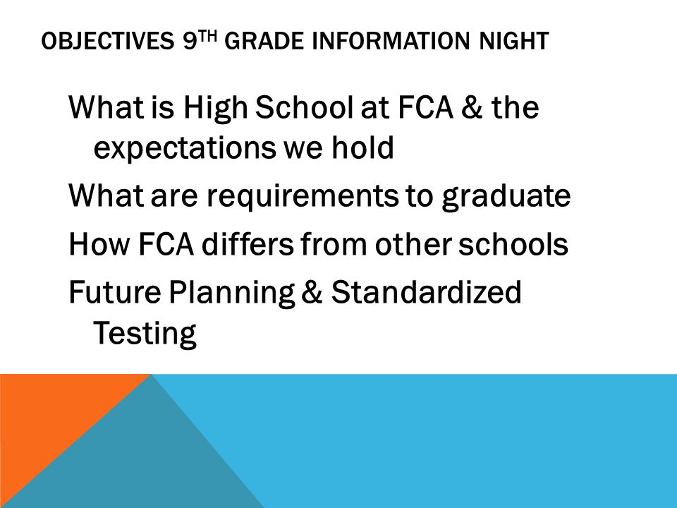 OBJECTIVES 9 TH GRADE INFORMATION NIGHT What is High School at FCA & the expectations we hold What are requirements to graduate How FCA differs from other schools Future Planning & Standardized Testing