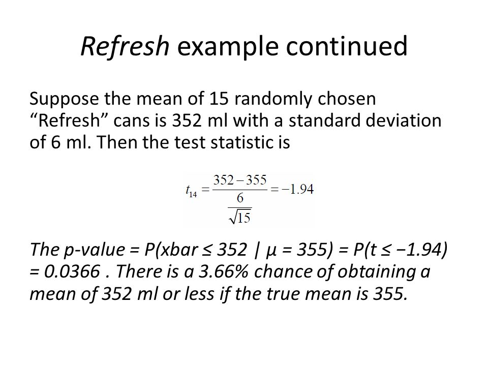 Refresh example continued Suppose the mean of 15 randomly chosen Refresh cans is 352 ml with a standard deviation of 6 ml.