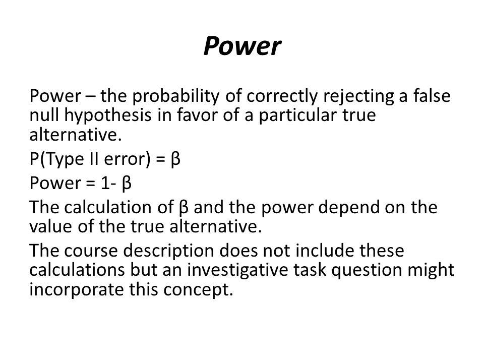 Power Power – the probability of correctly rejecting a false null hypothesis in favor of a particular true alternative.