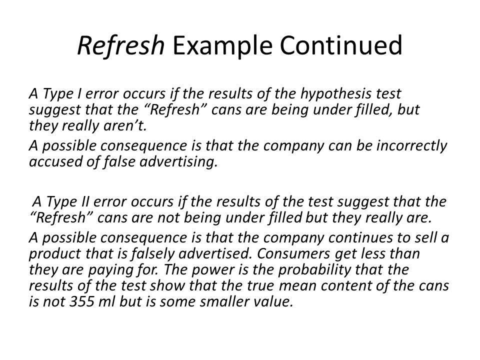 Refresh Example Continued A Type I error occurs if the results of the hypothesis test suggest that the Refresh cans are being under filled, but they really aren't.