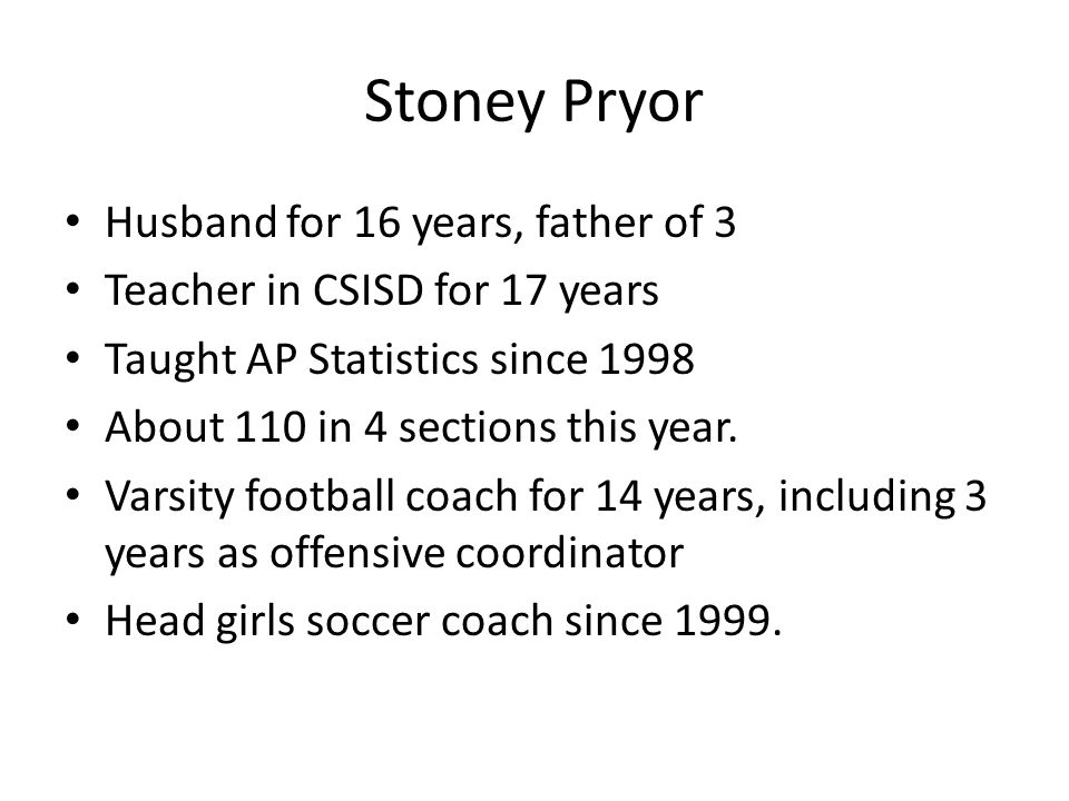 Stoney Pryor Husband for 16 years, father of 3 Teacher in CSISD for 17 years Taught AP Statistics since 1998 About 110 in 4 sections this year.