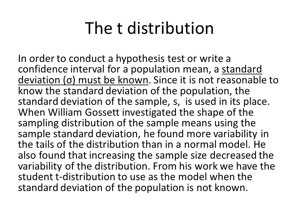 The t distribution In order to conduct a hypothesis test or write a confidence interval for a population mean, a standard deviation (σ) must be known.