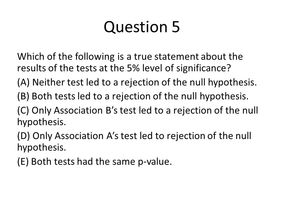 Question 5 Which of the following is a true statement about the results of the tests at the 5% level of significance.