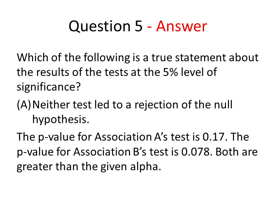 Question 5 - Answer Which of the following is a true statement about the results of the tests at the 5% level of significance.