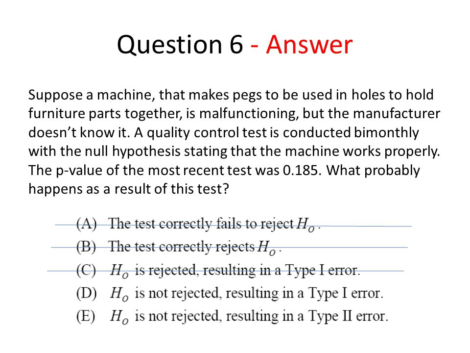 Question 6 - Answer Suppose a machine, that makes pegs to be used in holes to hold furniture parts together, is malfunctioning, but the manufacturer doesn't know it.