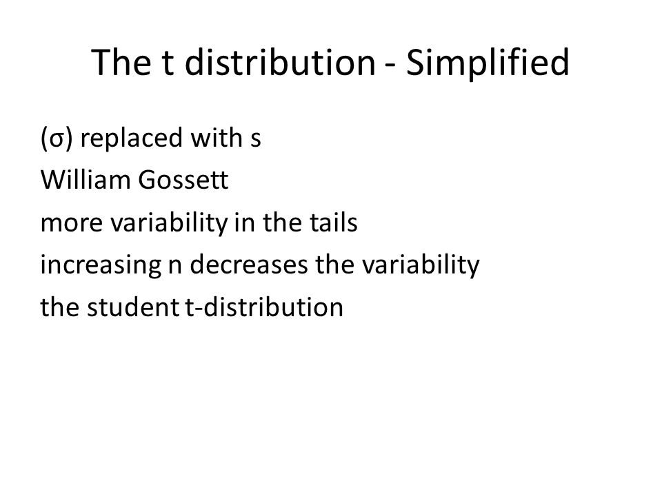 The t distribution - Simplified (σ) replaced with s William Gossett more variability in the tails increasing n decreases the variability the student t-distribution