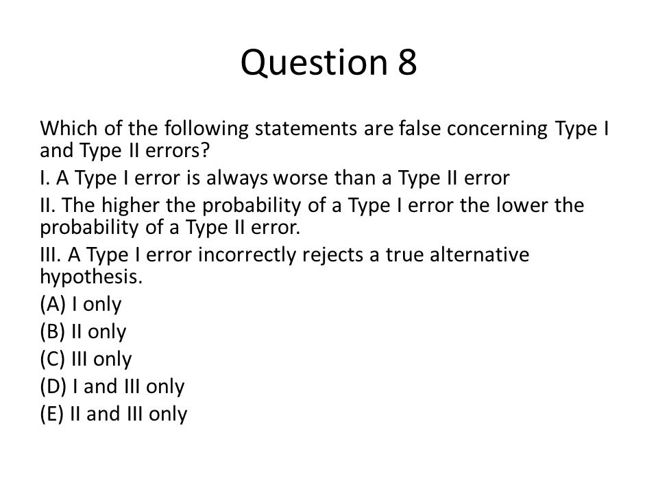 Question 8 Which of the following statements are false concerning Type I and Type II errors.