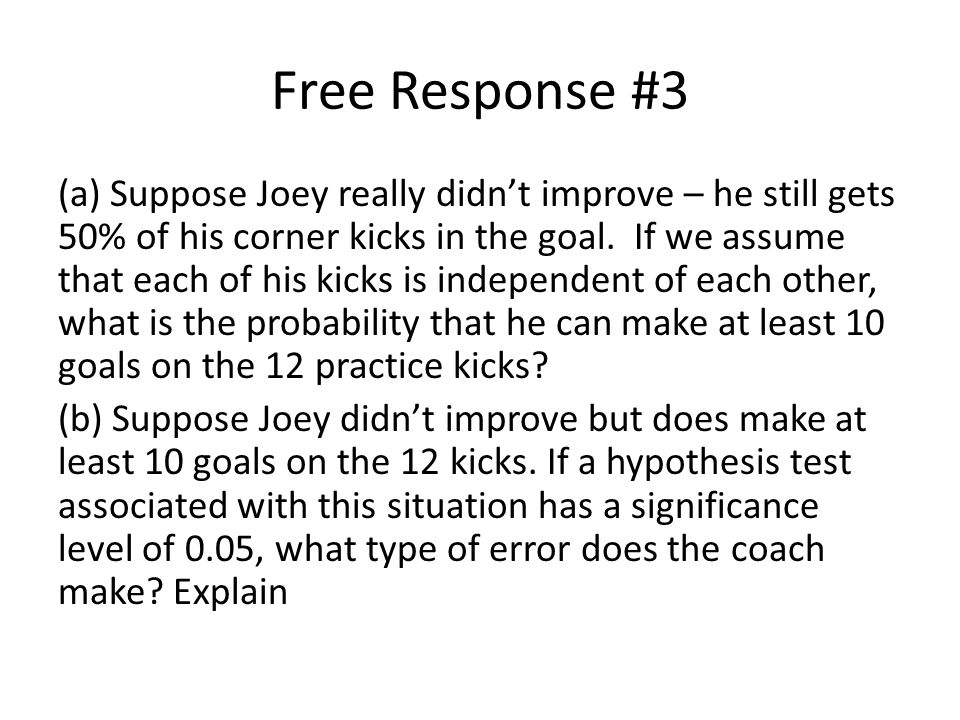 Free Response #3 (a) Suppose Joey really didn't improve – he still gets 50% of his corner kicks in the goal.
