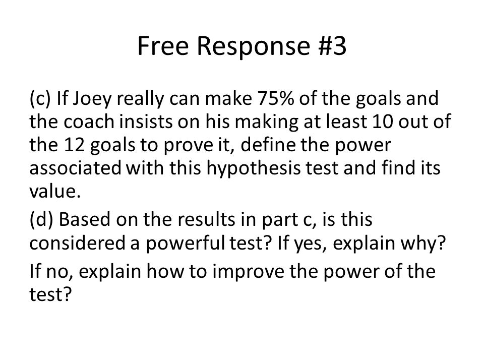 Free Response #3 (c) If Joey really can make 75% of the goals and the coach insists on his making at least 10 out of the 12 goals to prove it, define the power associated with this hypothesis test and find its value.