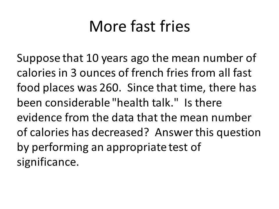 More fast fries Suppose that 10 years ago the mean number of calories in 3 ounces of french fries from all fast food places was 260.